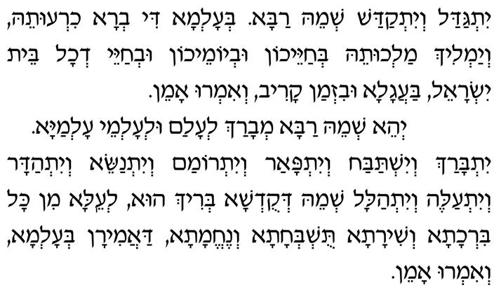 Yitgadal v'yitkadash sh'meih raba b'alma di vra chiruteih, v'yamlich malchuteih b'chayeichon uv'yomeichon uv'chayei d'chol beit Yisrael, baagala uviz'man kariv, v'imru: Amen.  Y'hei sh'meih raba m'varach l'alam ul'almei almaya.  Yitbarach v'yishtabach v'yitpaar v'yitromam v'yitnasei, v'yit'hadar v'yitaleh v'yit'halal sh'meih d'kud'sha b'rich hu, l'eila min kol birchata v'shirata, tushb'chata v'nechemata, daamiran b'alma, v'imru: Amen.