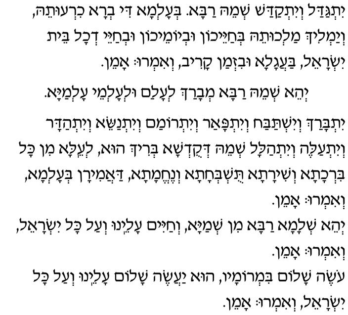 Yitgadal v'yitkadash sh'mei raba. B'alma di v'ra chirutei, v'yamlich malchutei, b'chayeichon uv'yomeichon uv'chayei d'chol beit Yisrael, baagala uviz'man kariv. V'im'ru: Amen.
