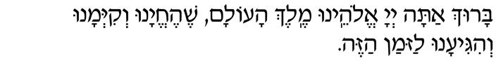 Baruch atah Adonai, Eloheinu Melech haolam, shehechehyanu, v'kiy'manu, v'higianu laz'man hazeh.