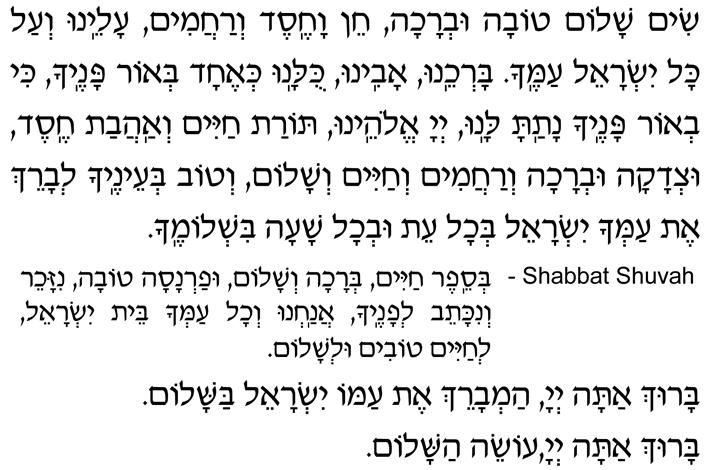 Sim shalom tovah uv'rachah, chein vachesed v'rachamim, aleinu v'al kol Yisrael amecha. Bar'cheinu, yotzreinu, kulanu k'echad b'or panecha, ki v'or panecha natata lanu, Adonai Eloheinu, Torat chayim v'ahavat chesed, utz'dakah uv'rachah v'rachamim v'chayim v'shalom. V'tov b'einecha l'vareich et amcha Yisrael b'chol eit uv'chol shaah bish'lomecha.
